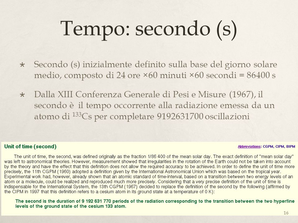 Tempo: secondo (s) Secondo (s) inizialmente definito sulla base del giorno solare medio, composto di 24 ore ×60 minuti ×60 secondi = 86400 s.