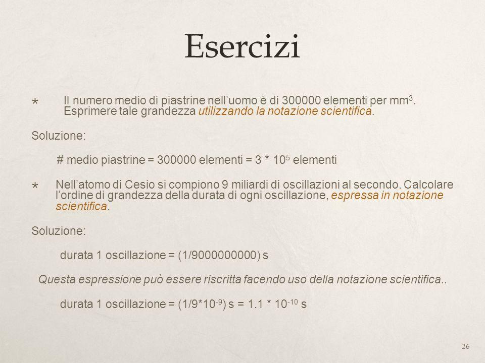 Esercizi Il numero medio di piastrine nell'uomo è di 300000 elementi per mm3. Esprimere tale grandezza utilizzando la notazione scientifica.
