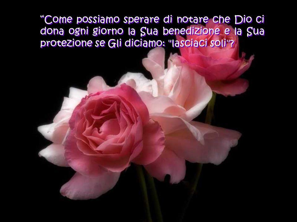 Come possiamo sperare di notare che Dio ci dona ogni giorno la Sua benedizione e la Sua protezione se Gli diciamo: lasciaci soli
