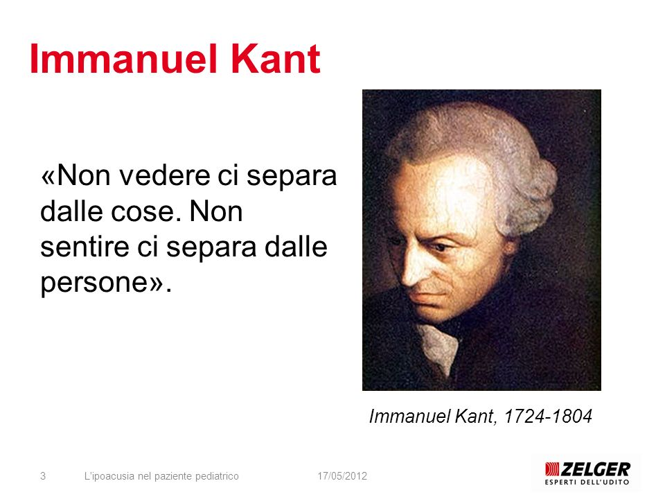 Immanuel Kant «Non vedere ci separa dalle cose. Non sentire ci separa dalle persone». Immanuel Kant, 1724-1804.