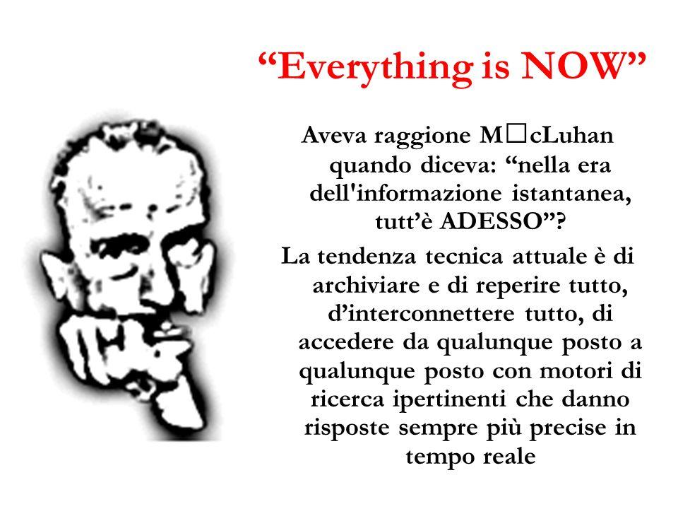 Everything is NOW Aveva raggione McLuhan quando diceva: nella era dell informazione istantanea, tutt'è ADESSO