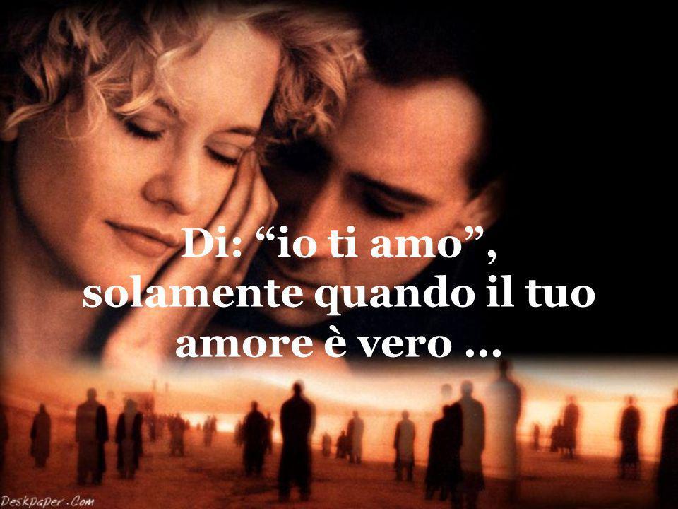 Di: io ti amo , solamente quando il tuo amore è vero ...