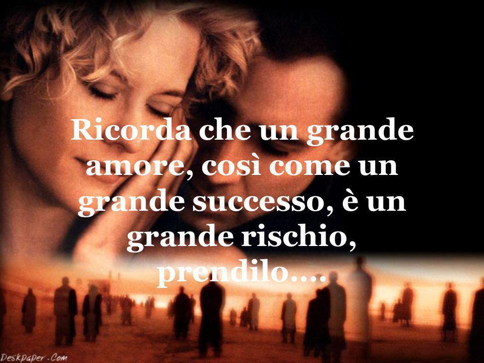 Ricorda che un grande amore, così come un grande successo, è un grande rischio, prendilo....