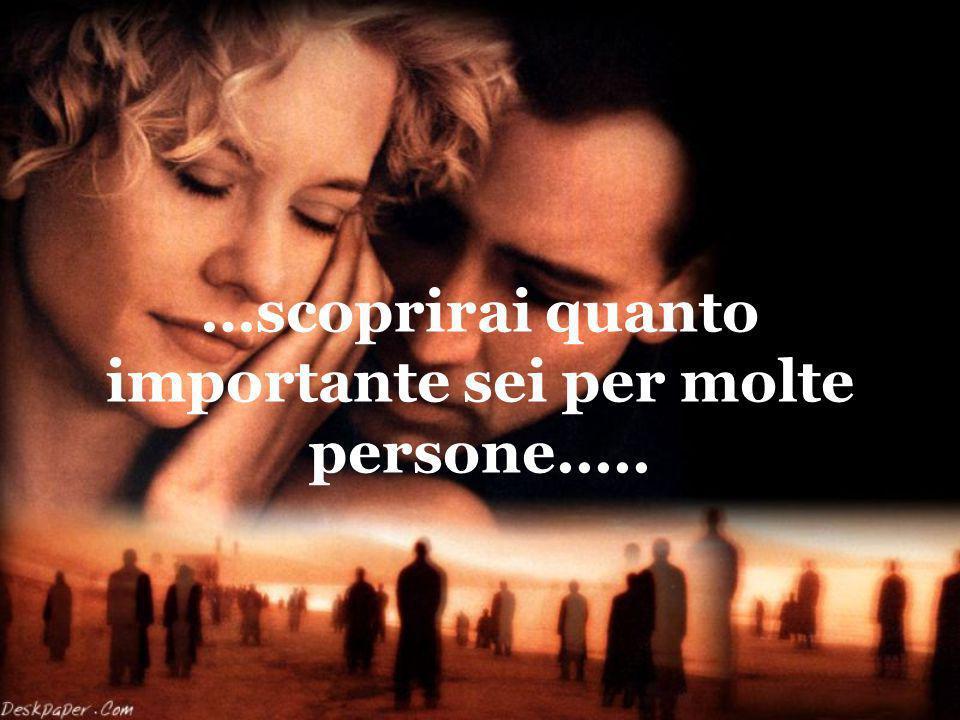 …scoprirai quanto importante sei per molte persone.....