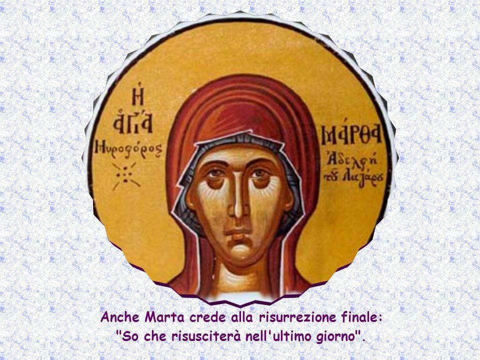 Anche Marta crede alla risurrezione finale: So che risusciterà nell ultimo giorno .