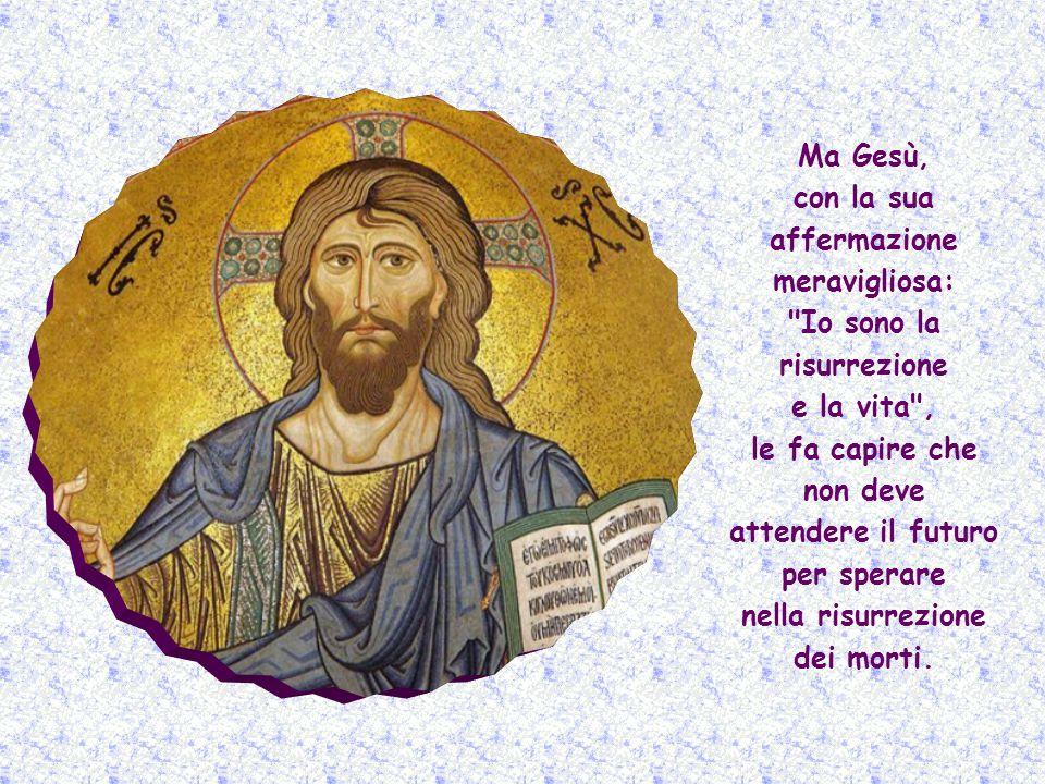 Ma Gesù, con la sua affermazione meravigliosa: Io sono la risurrezione e la vita , le fa capire che non deve attendere il futuro per sperare nella risurrezione