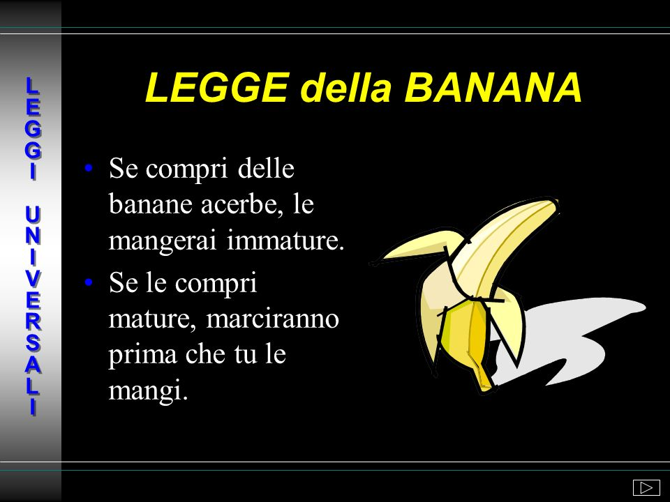 L E G G I U N I V E R S A L ILEGGE della BANANA. Se compri delle banane acerbe, le mangerai immature.