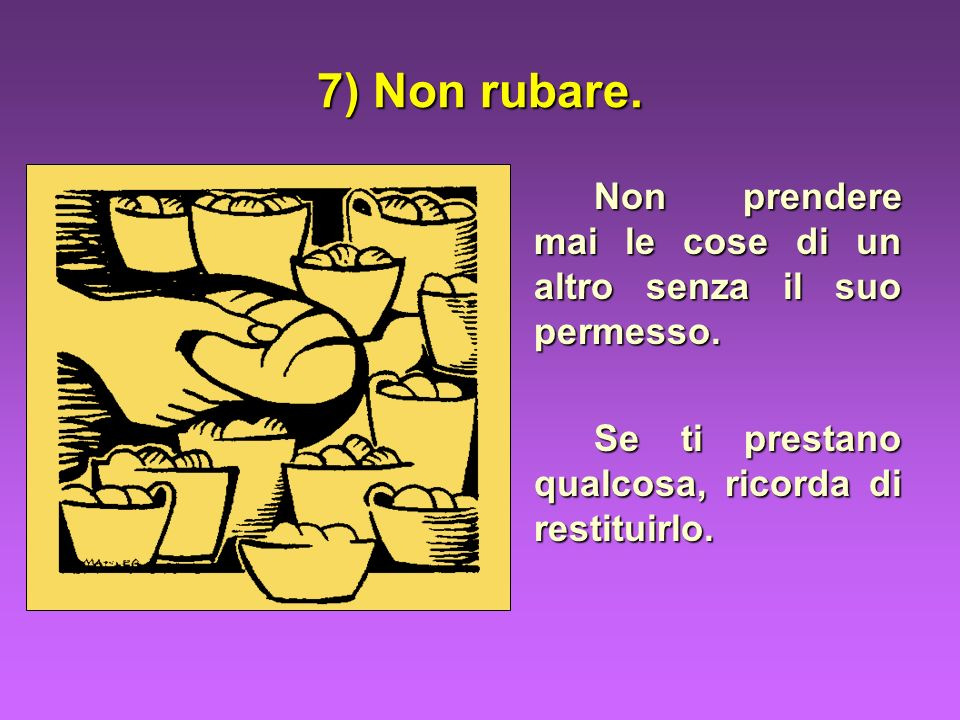 7) Non rubare.Non prendere mai le cose di un altro senza il suo permesso.