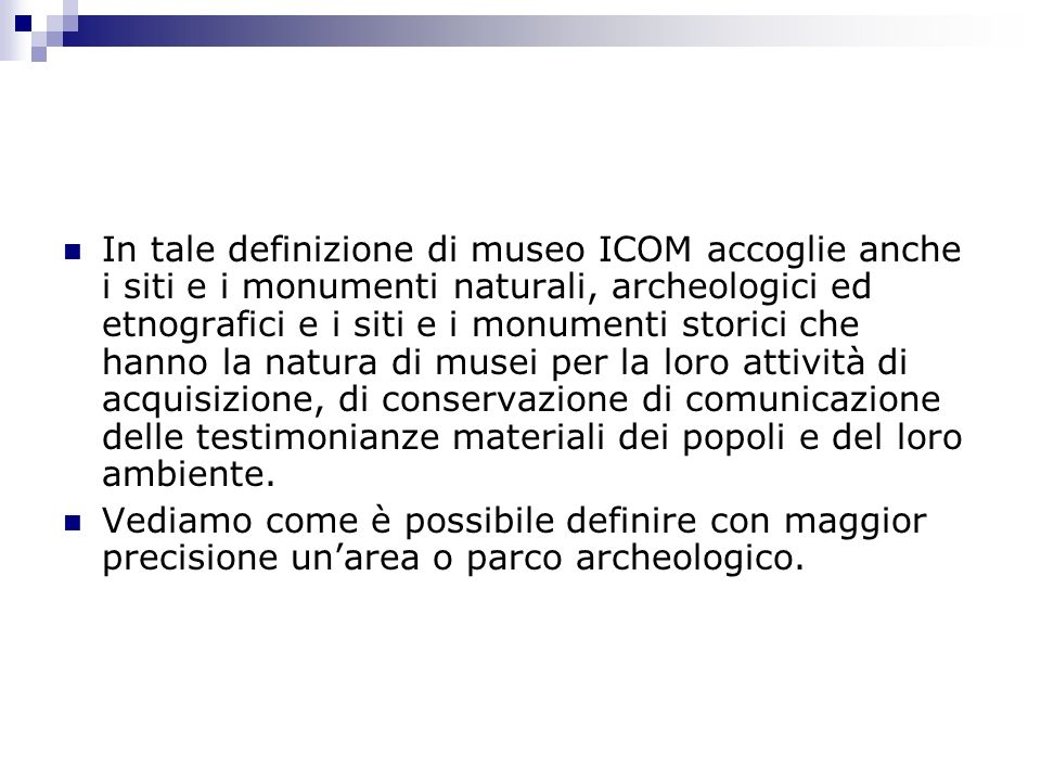 In tale definizione di museo ICOM accoglie anche i siti e i monumenti naturali, archeologici ed etnografici e i siti e i monumenti storici che hanno la natura di musei per la loro attività di acquisizione, di conservazione di comunicazione delle testimonianze materiali dei popoli e del loro ambiente.
