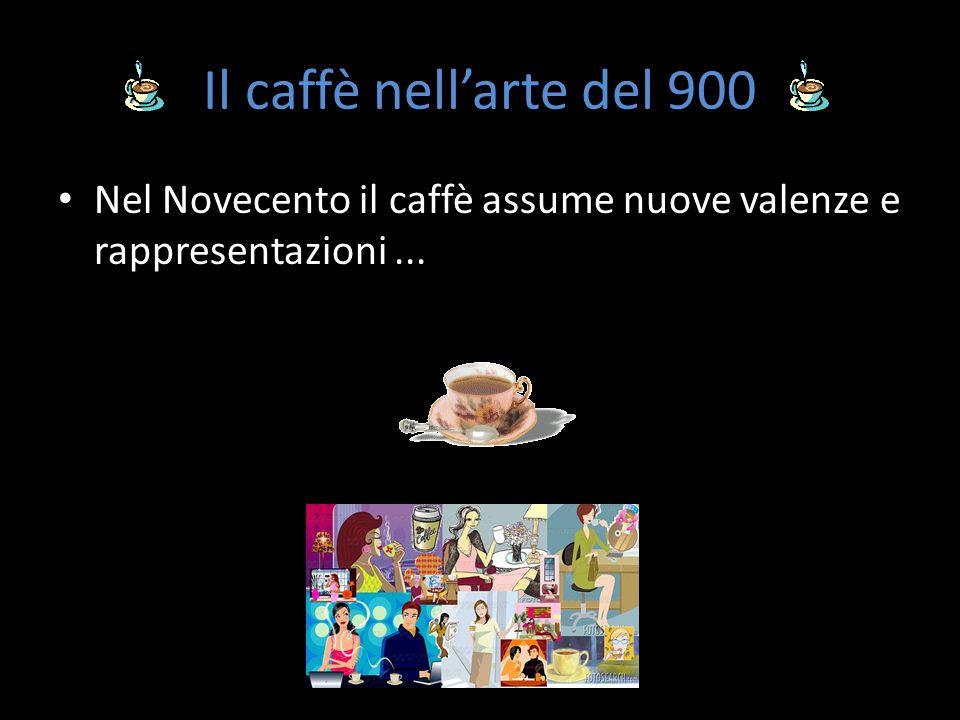 Il caffè nell'arte del 900 Nel Novecento il caffè assume nuove valenze e rappresentazioni ...