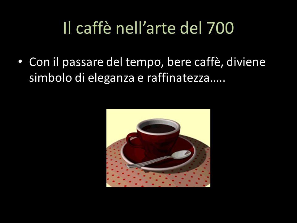 Il caffè nell'arte del 700 Con il passare del tempo, bere caffè, diviene simbolo di eleganza e raffinatezza…..