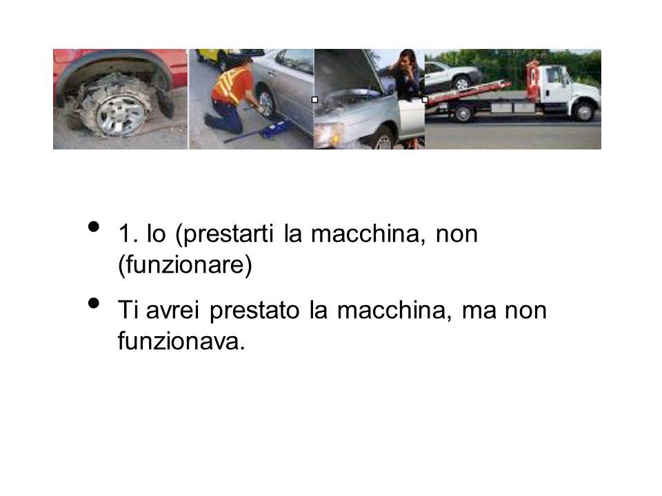 1. Io (prestarti la macchina, non (funzionare)