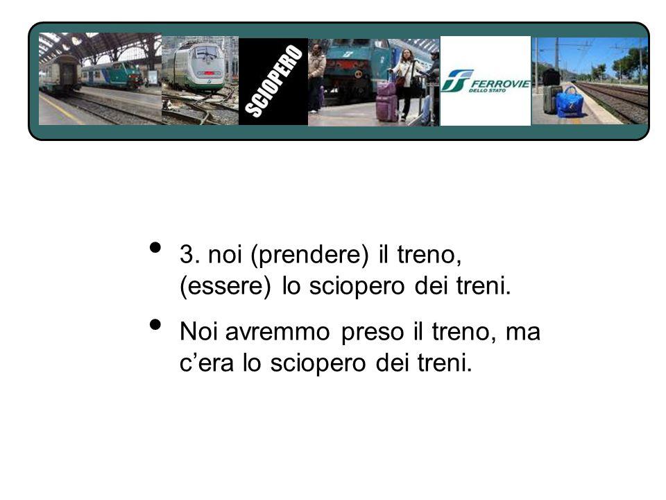 3. noi (prendere) il treno, (essere) lo sciopero dei treni.