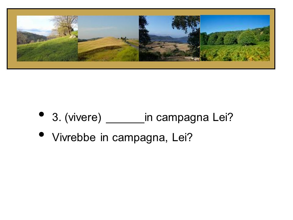 3. (vivere) ______in campagna Lei
