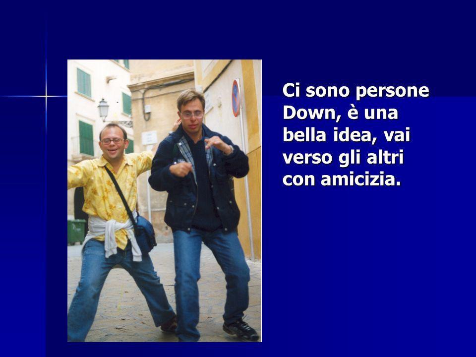 Ci sono persone Down, è una bella idea, vai verso gli altri con amicizia.