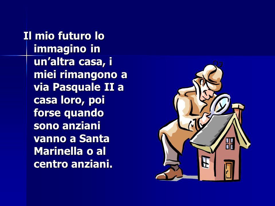 Il mio futuro lo immagino in un'altra casa, i miei rimangono a via Pasquale II a casa loro, poi forse quando sono anziani vanno a Santa Marinella o al centro anziani.