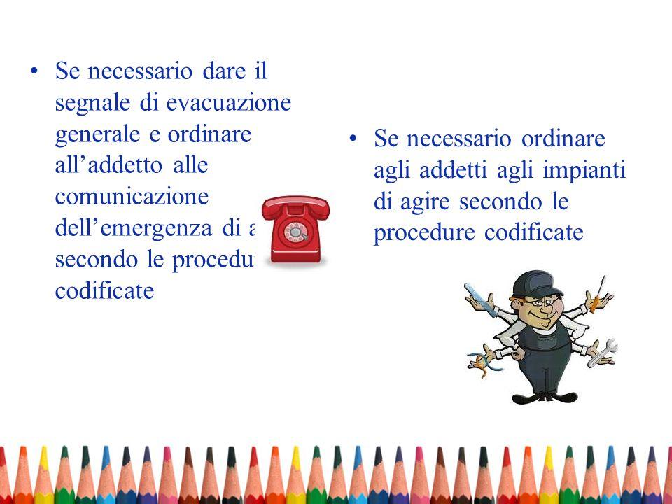 Se necessario dare il segnale di evacuazione generale e ordinare all'addetto alle comunicazione dell'emergenza di agire secondo le procedure codificate