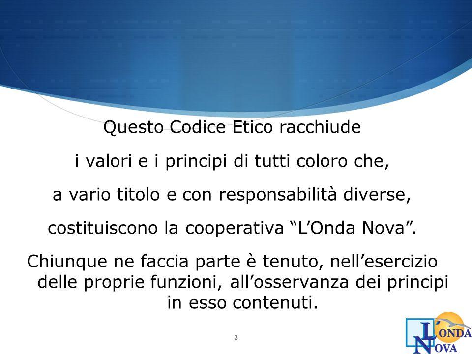 Questo Codice Etico racchiude i valori e i principi di tutti coloro che, a vario titolo e con responsabilità diverse, costituiscono la cooperativa L'Onda Nova .
