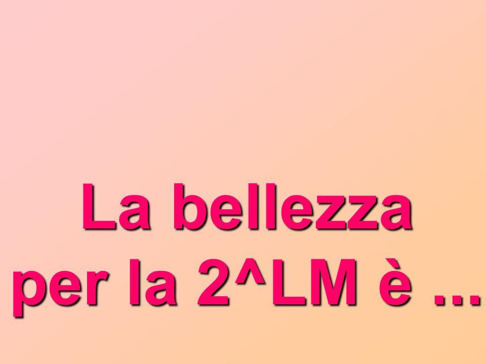 La bellezza per la 2^LM è ...