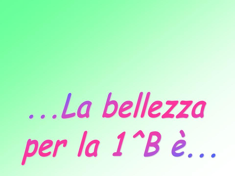 ...La bellezza per la 1^B è...