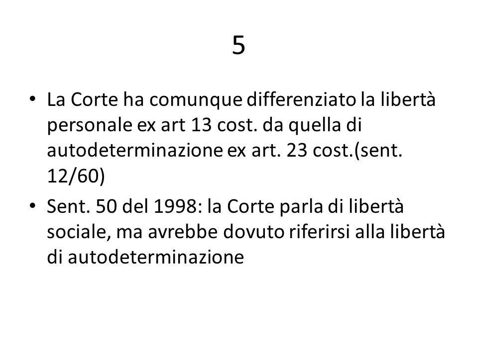 5 La Corte ha comunque differenziato la libertà personale ex art 13 cost. da quella di autodeterminazione ex art. 23 cost.(sent. 12/60)