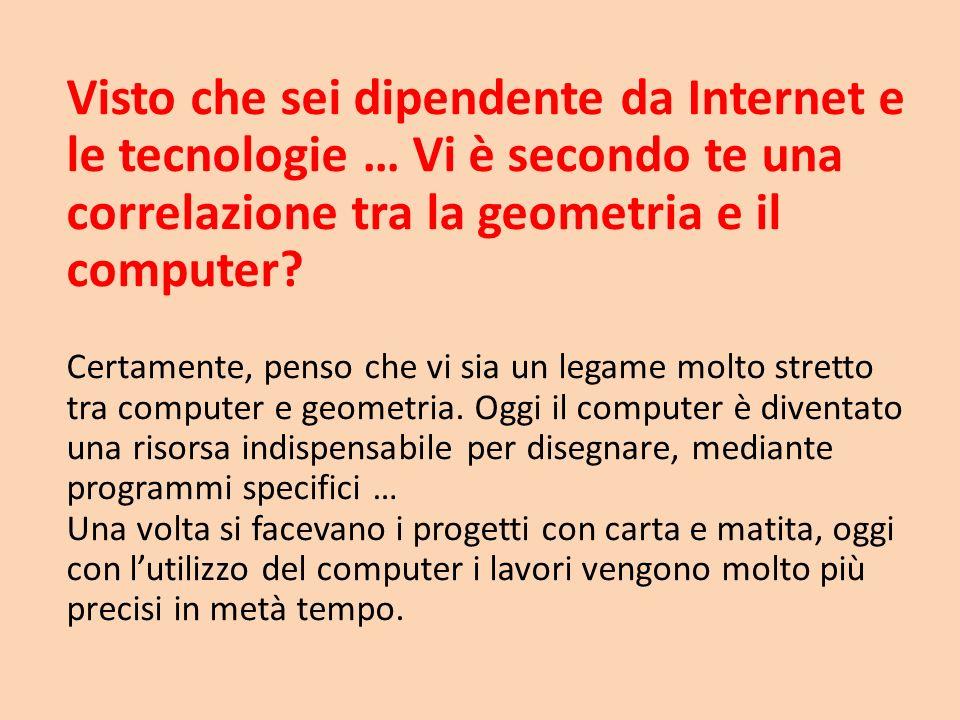 Visto che sei dipendente da Internet e le tecnologie … Vi è secondo te una correlazione tra la geometria e il computer
