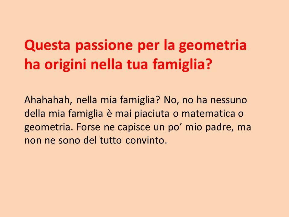 Questa passione per la geometria ha origini nella tua famiglia
