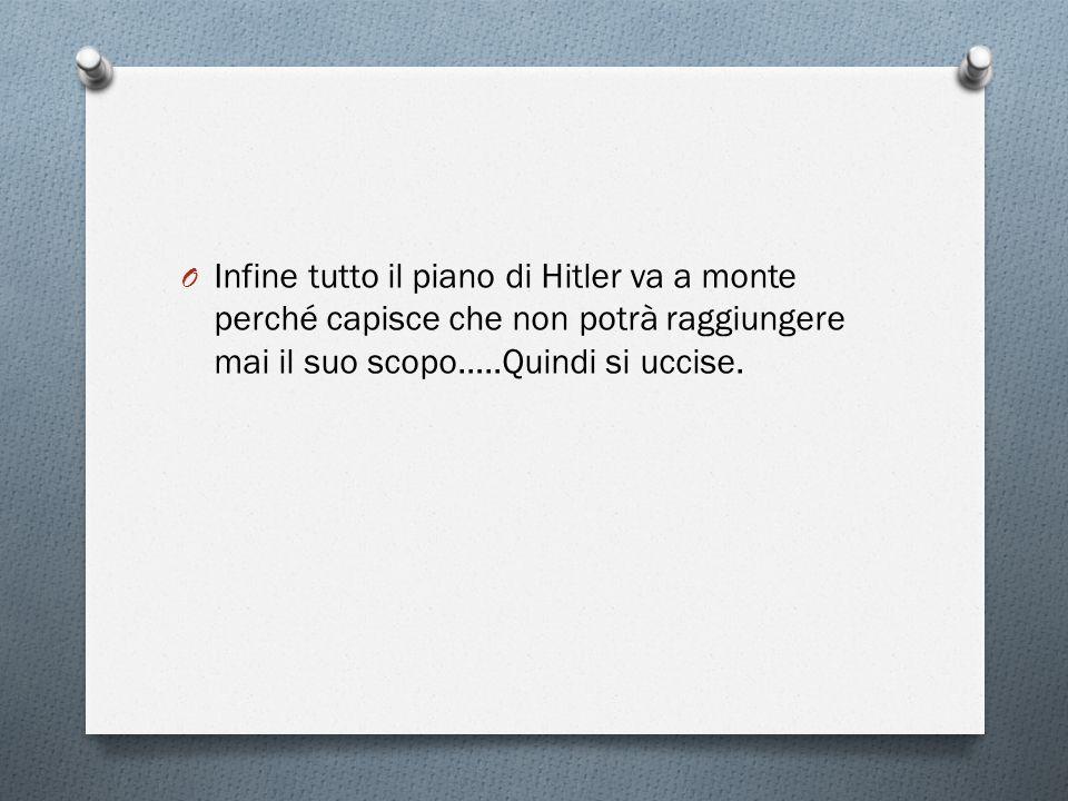 Infine tutto il piano di Hitler va a monte perché capisce che non potrà raggiungere mai il suo scopo…..Quindi si uccise.