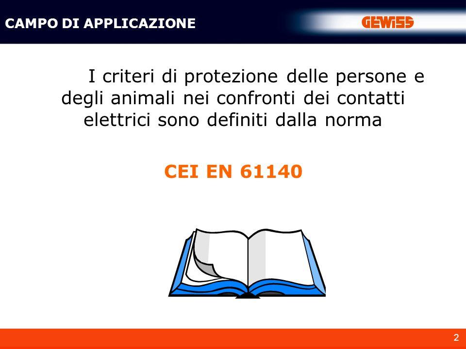 CAMPO DI APPLICAZIONE I criteri di protezione delle persone e degli animali nei confronti dei contatti elettrici sono definiti dalla norma.