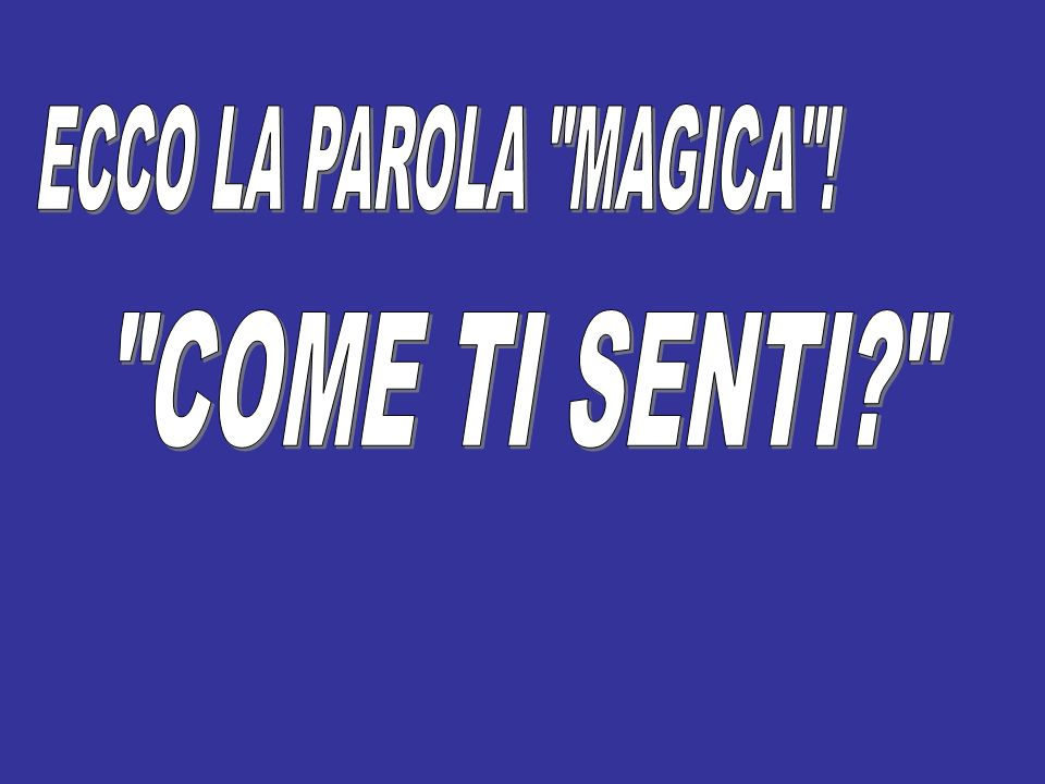 ECCO LA PAROLA MAGICA ! COME TI SENTI