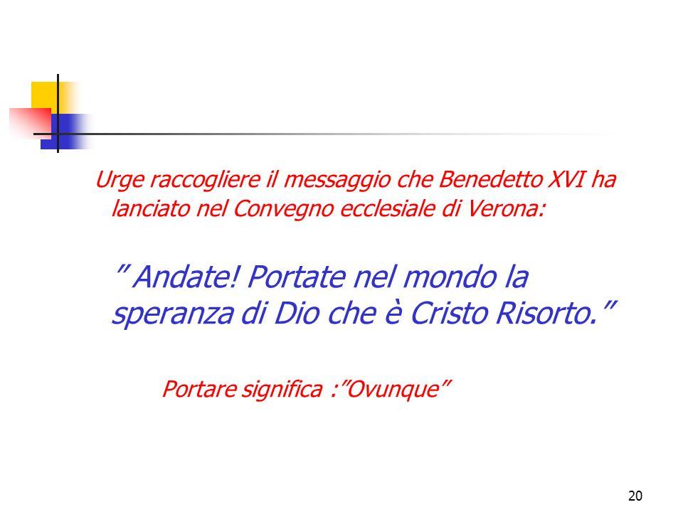 Urge raccogliere il messaggio che Benedetto XVI ha lanciato nel Convegno ecclesiale di Verona: Andate! Portate nel mondo la speranza di Dio che è Cristo Risorto.