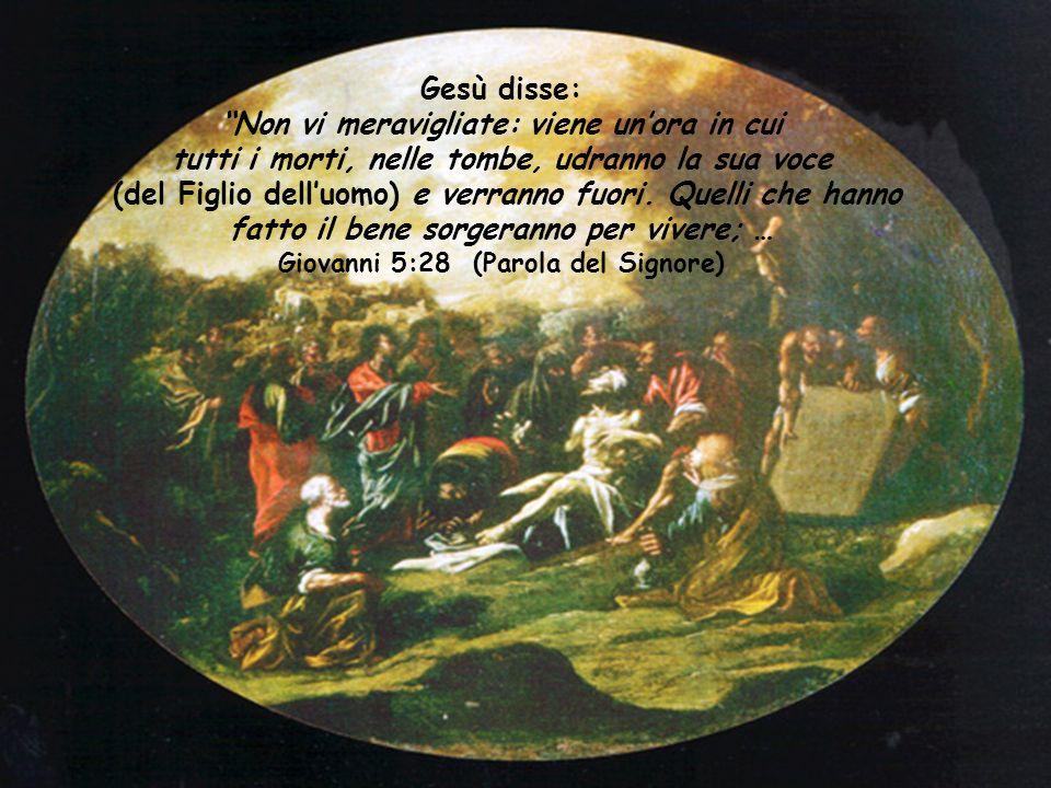 Gesù disse: Non vi meravigliate: viene un'ora in cui tutti i morti, nelle tombe, udranno la sua voce (del Figlio dell'uomo) e verranno fuori.