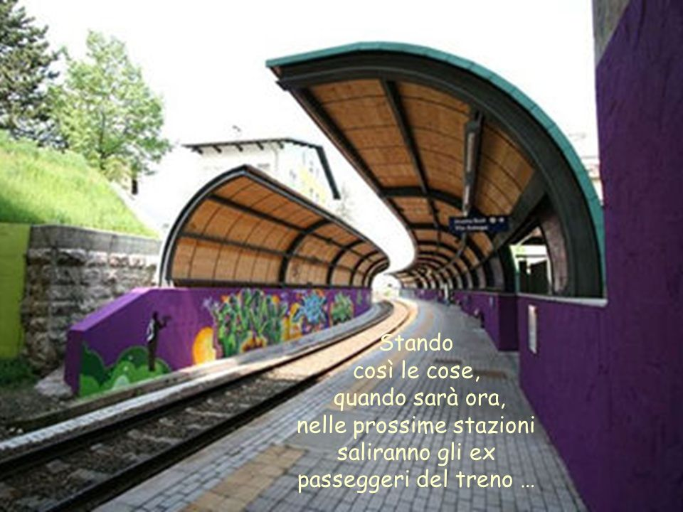 Stando così le cose, quando sarà ora, nelle prossime stazioni saliranno gli ex passeggeri del treno …