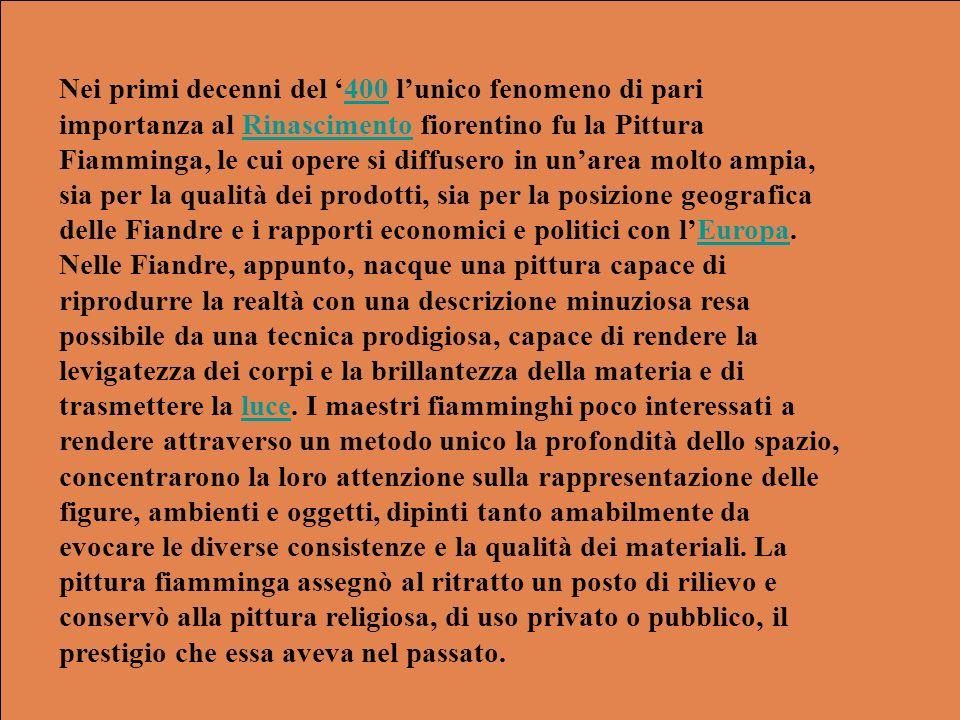 Nei primi decenni del '400 l'unico fenomeno di pari importanza al Rinascimento fiorentino fu la Pittura Fiamminga, le cui opere si diffusero in un'area molto ampia, sia per la qualità dei prodotti, sia per la posizione geografica delle Fiandre e i rapporti economici e politici con l'Europa.