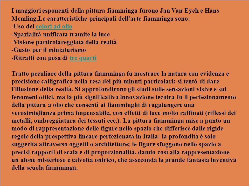 I maggiori esponenti della pittura fiamminga furono Jan Van Eyck e Hans Memling.Le caratteristiche principali dell arte fiamminga sono: