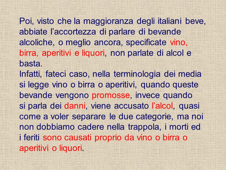 Poi, visto che la maggioranza degli italiani beve, abbiate l'accortezza di parlare di bevande alcoliche, o meglio ancora, specificate vino, birra, aperitivi e liquori, non parlate di alcol e basta.