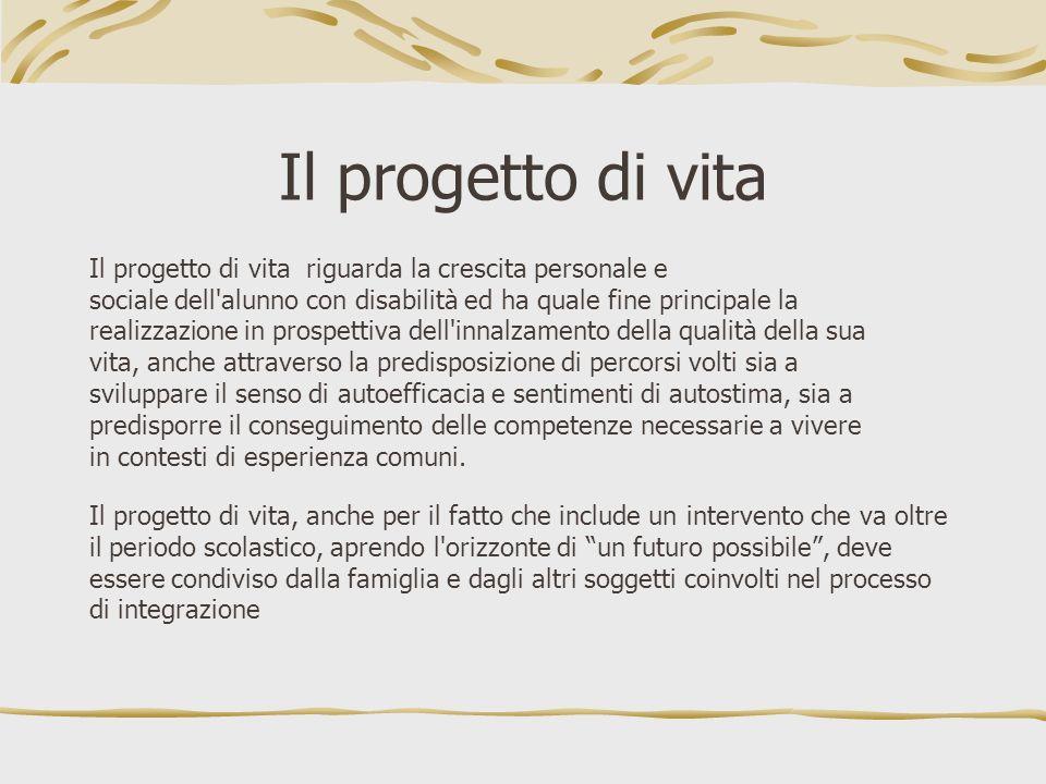 Il progetto di vita Il progetto di vita riguarda la crescita personale e. sociale dell alunno con disabilità ed ha quale fine principale la.