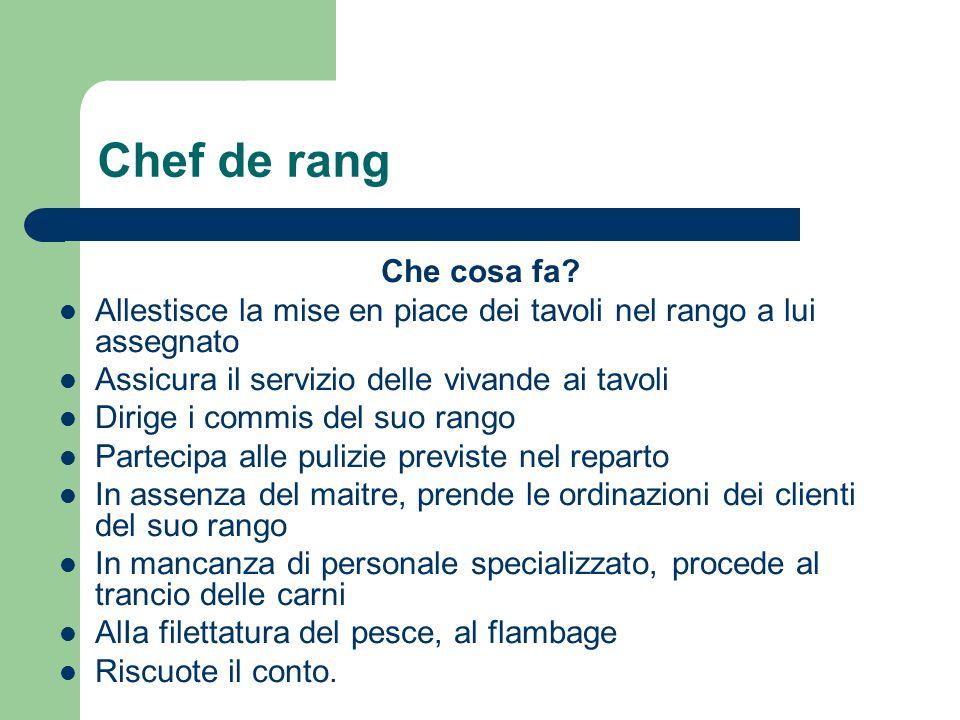 Chef de rang Che cosa fa Allestisce la mise en piace dei tavoli nel rango a lui assegnato. Assicura il servizio delle vivande ai tavoli.