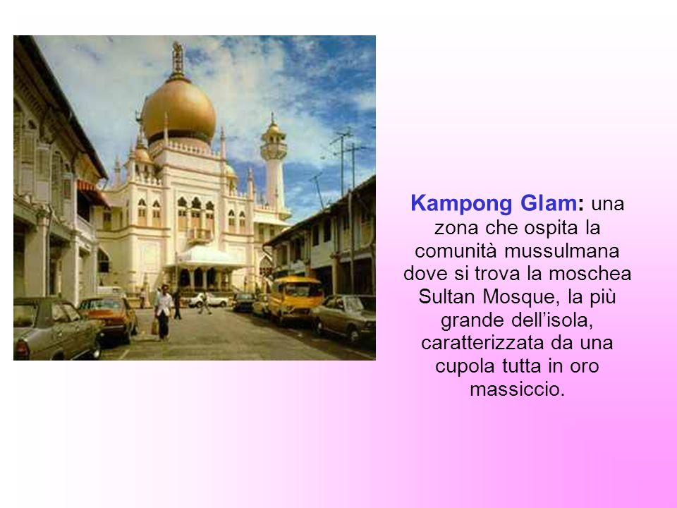 Kampong Glam: una zona che ospita la comunità mussulmana dove si trova la moschea Sultan Mosque, la più grande dell'isola, caratterizzata da una cupola tutta in oro massiccio.