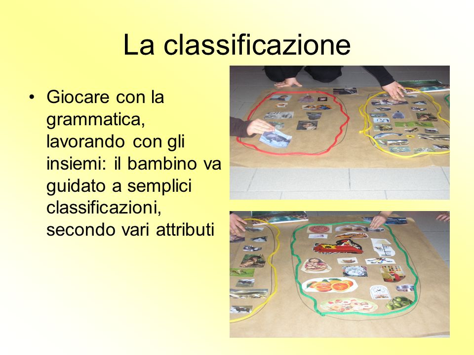 La classificazione Giocare con la grammatica, lavorando con gli insiemi: il bambino va guidato a semplici classificazioni, secondo vari attributi.