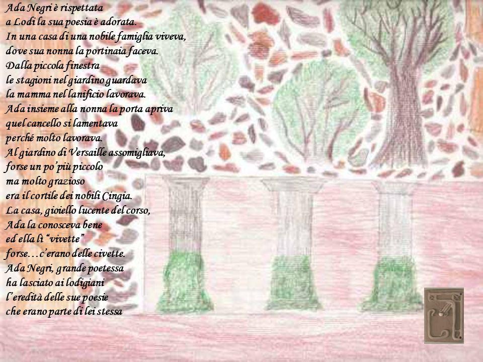 Ada Negri è rispettata a Lodi la sua poesia è adorata. In una casa di una nobile famiglia viveva, dove sua nonna la portinaia faceva.