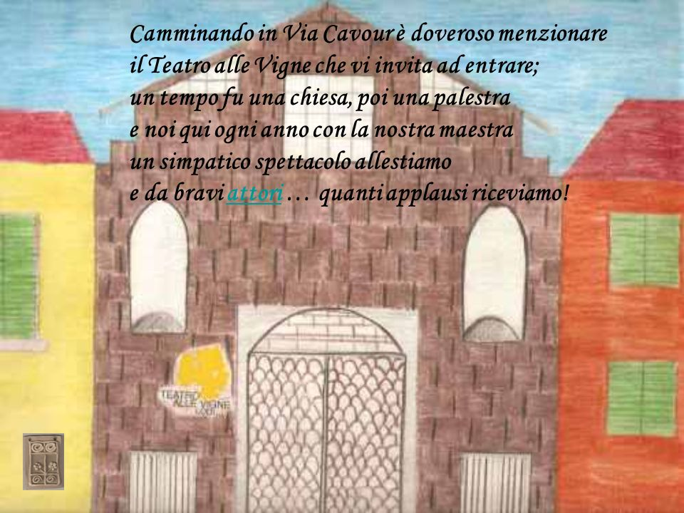 Camminando in Via Cavour è doveroso menzionare il Teatro alle Vigne che vi invita ad entrare; un tempo fu una chiesa, poi una palestra e noi qui ogni anno con la nostra maestra un simpatico spettacolo allestiamo e da bravi attori … quanti applausi riceviamo!