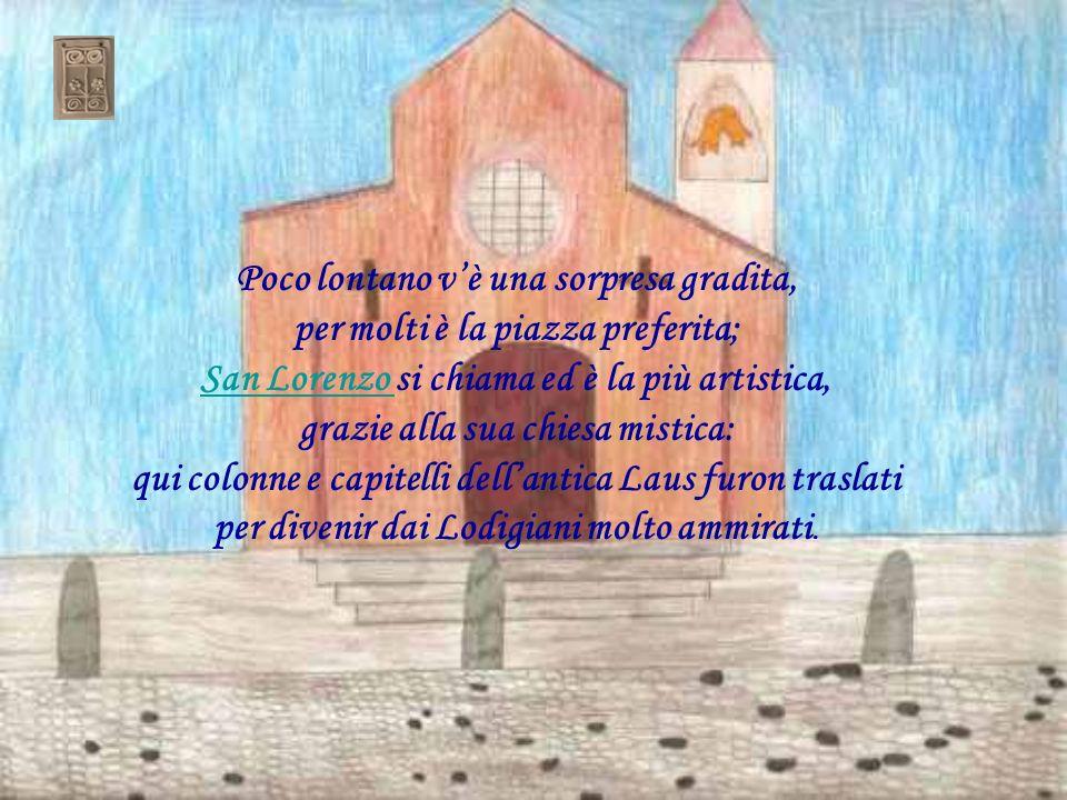 Poco lontano v'è una sorpresa gradita, per molti è la piazza preferita; San Lorenzo si chiama ed è la più artistica, grazie alla sua chiesa mistica: qui colonne e capitelli dell'antica Laus furon traslati per divenir dai Lodigiani molto ammirati.