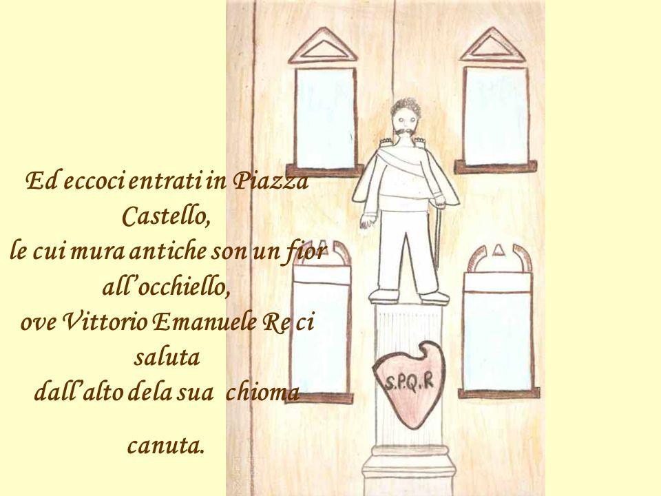Ed eccoci entrati in Piazza Castello, le cui mura antiche son un fior all'occhiello, ove Vittorio Emanuele Re ci saluta dall'alto dela sua chioma