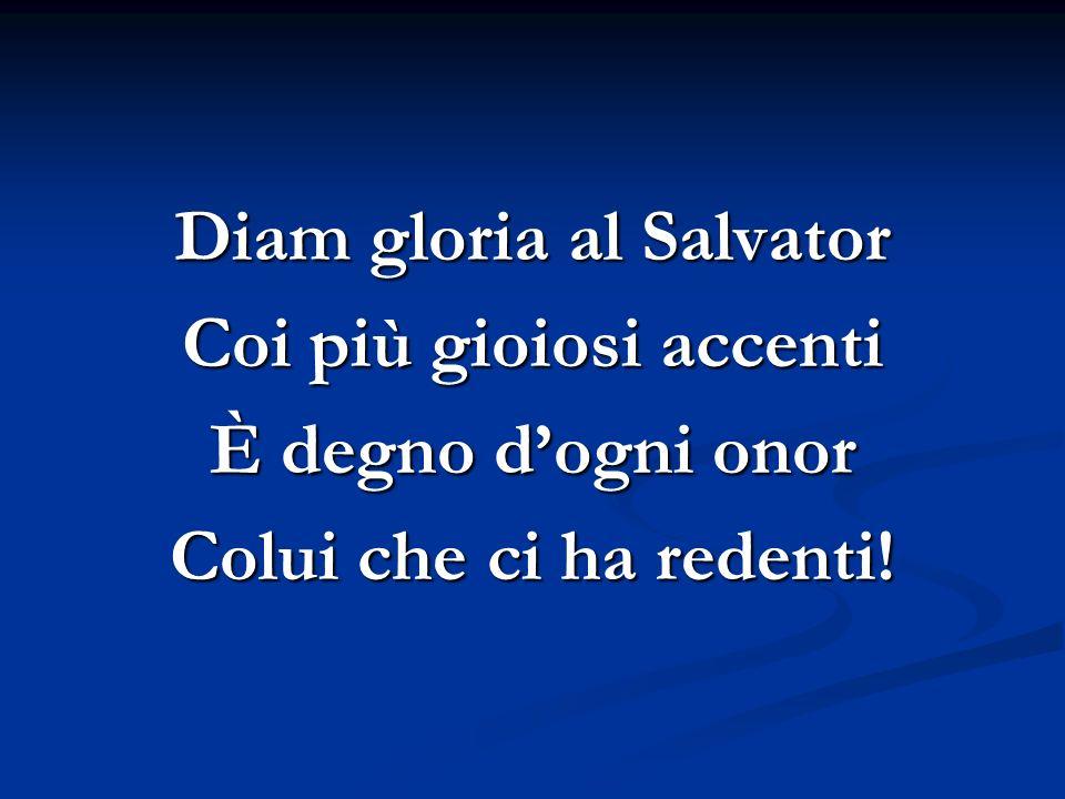 Diam gloria al Salvator Coi più gioiosi accenti