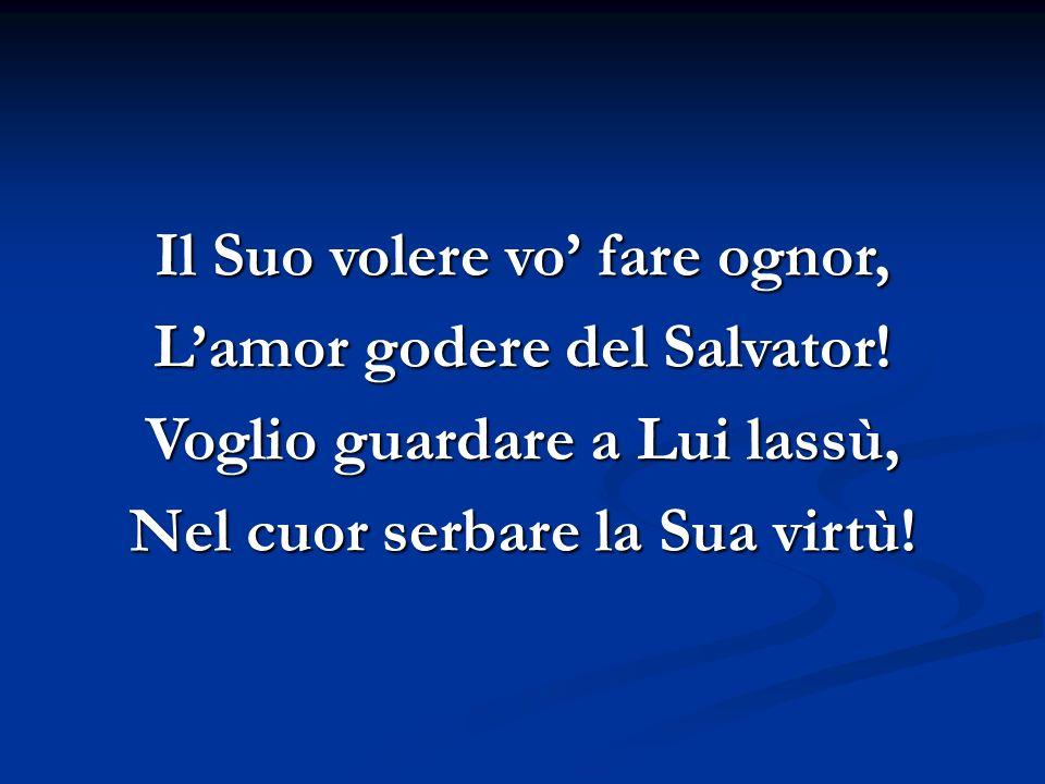 Il Suo volere vo' fare ognor, L'amor godere del Salvator!