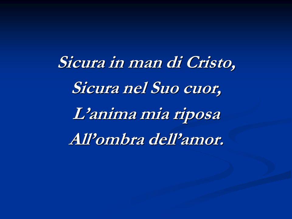 Sicura in man di Cristo, Sicura nel Suo cuor, L'anima mia riposa All'ombra dell'amor.