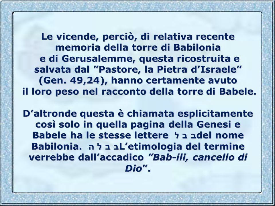 Le vicende, perciò, di relativa recente memoria della torre di Babilonia e di Gerusalemme, questa ricostruita e salvata dal Pastore, la Pietra d'Israele (Gen.