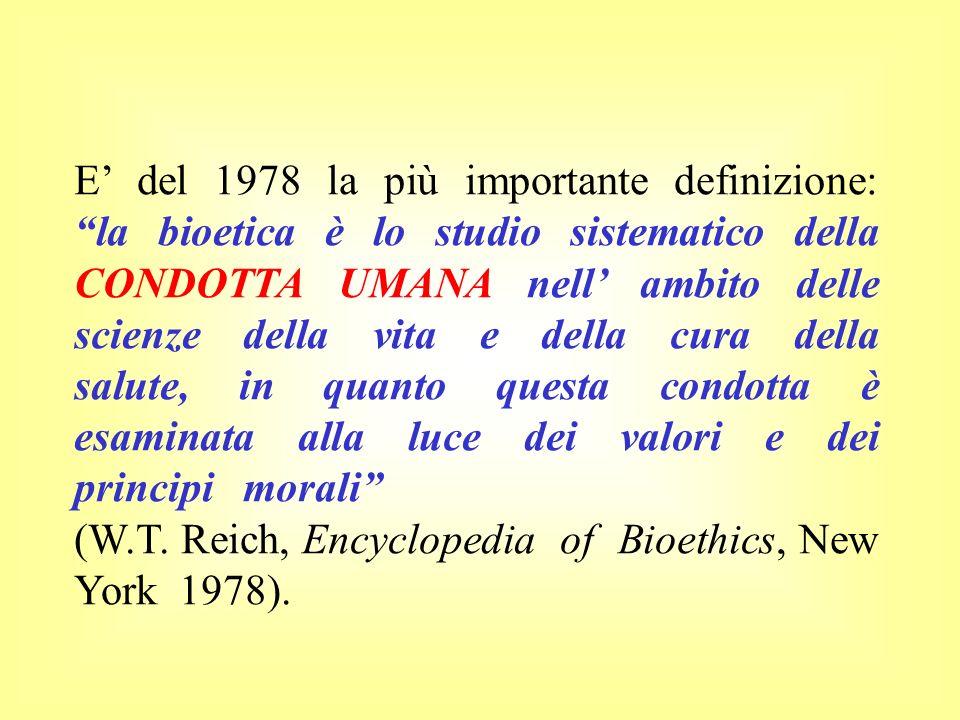 E' del 1978 la più importante definizione: la bioetica è lo studio sistematico della CONDOTTA UMANA nell' ambito delle scienze della vita e della cura della salute, in quanto questa condotta è esaminata alla luce dei valori e dei principi morali
