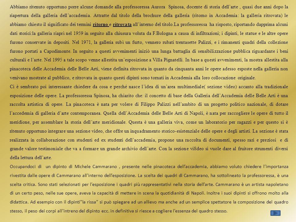 Abbiamo ritenuto opportuno porre alcune domande alla professoressa Aurora Spinosa, docente di storia dell'arte , quasi due anni dopo la riapertura della galleria dell'accademia. Attratte dal titolo della brochure della galleria (ritorno in Accademia: la galleria ritrovata) le abbiamo chiesto il significato dei termini ritorno e ritrovata all'interno del titolo.La professoressa ha risposto, riportando dapprima alcuni dati storici:la galleria riaprì nel 1959 in seguito alla chiusura voluta da F.Bologna a causa di infiltrazioni; i dipinti, le statue e le altre opere furono conservate in depositi. Nel 1971, la galleria subì un furto, vennero rubati trentasette Palizzi, e i rimanenti quadri della collezione furono portati a Capodimonte. In seguito a questi avvenimenti iniziò una lunga battaglia di sensibilizzazione pubblica riguardante i beni culturali e l'arte. Nel 1995 a tale scopo venne allestita un'esposizione a Villa Pignatelli. In base a questi avvenimenti, la mostra allestita alla pinacoteca delle Accademia delle Belle Arti, viene definita ritrovata in quanto da cinquanta anni le opere adesso esposte nella galleria non venivano mostrate al pubblico, e ritrovata in quanto questi dipinti sono tornati in Accademia alla loro collocazione originale.